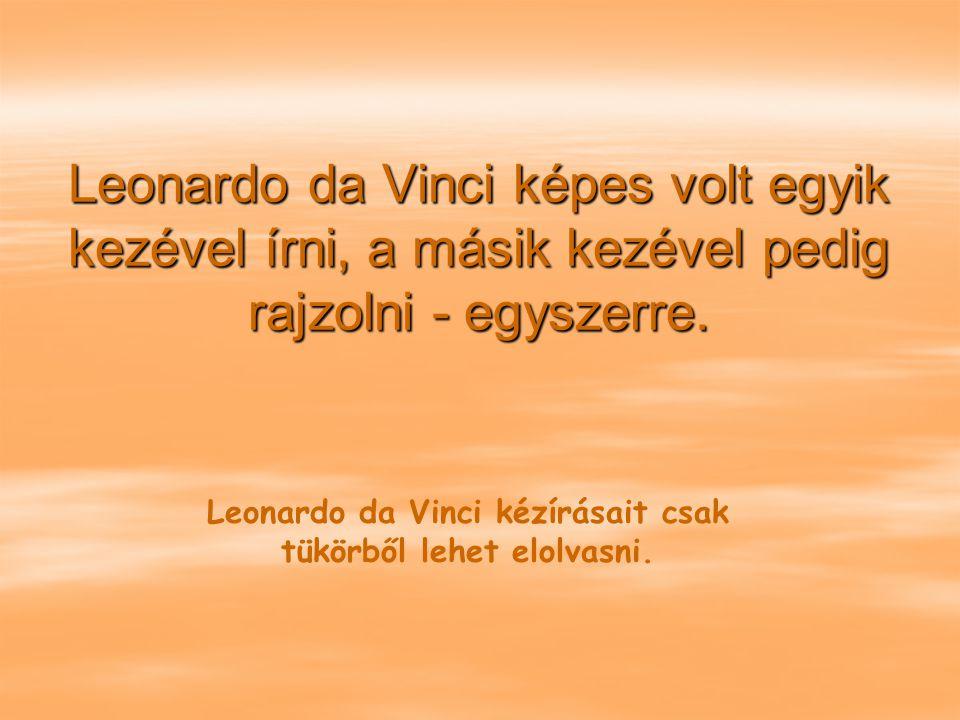 Leonardo da Vinci kézírásait csak tükörből lehet elolvasni.