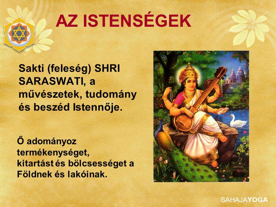 AZ ISTENSÉGEK Sakti (feleség) SHRI SARASWATI, a művészetek, tudomány és beszéd Istennője. Ő adományoz termékenységet,