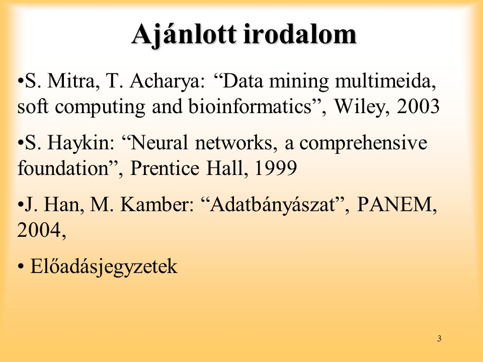 Ajánlott irodalom S. Mitra, T. Acharya: Data mining multimeida, soft computing and bioinformatics , Wiley, 2003.
