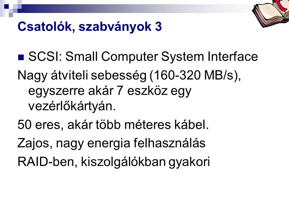 Csatolók, szabványok 3 SCSI: Small Computer System Interface. Nagy átviteli sebesség (160-320 MB/s), egyszerre akár 7 eszköz egy vezérlőkártyán.