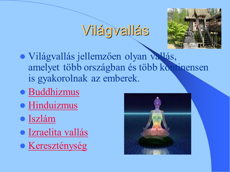 Világvallás Világvallás jellemzően olyan vallás, amelyet több országban és több kontinensen is gyakorolnak az emberek.
