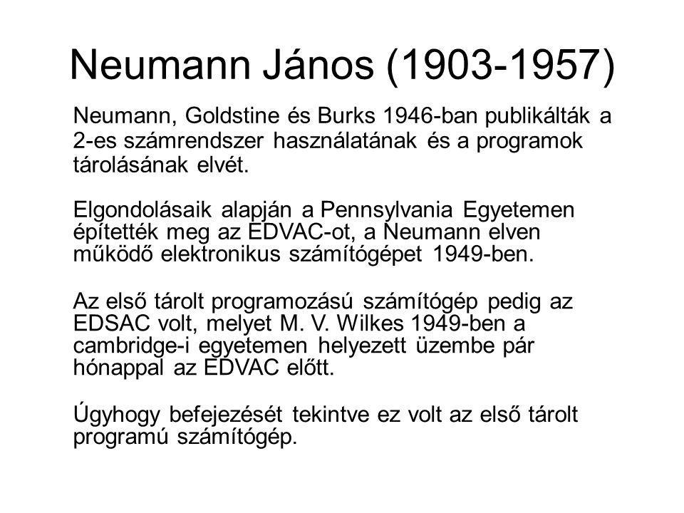 Neumann János (1903-1957) Neumann, Goldstine és Burks 1946-ban publikálták a 2-es számrendszer használatának és a programok tárolásának elvét.