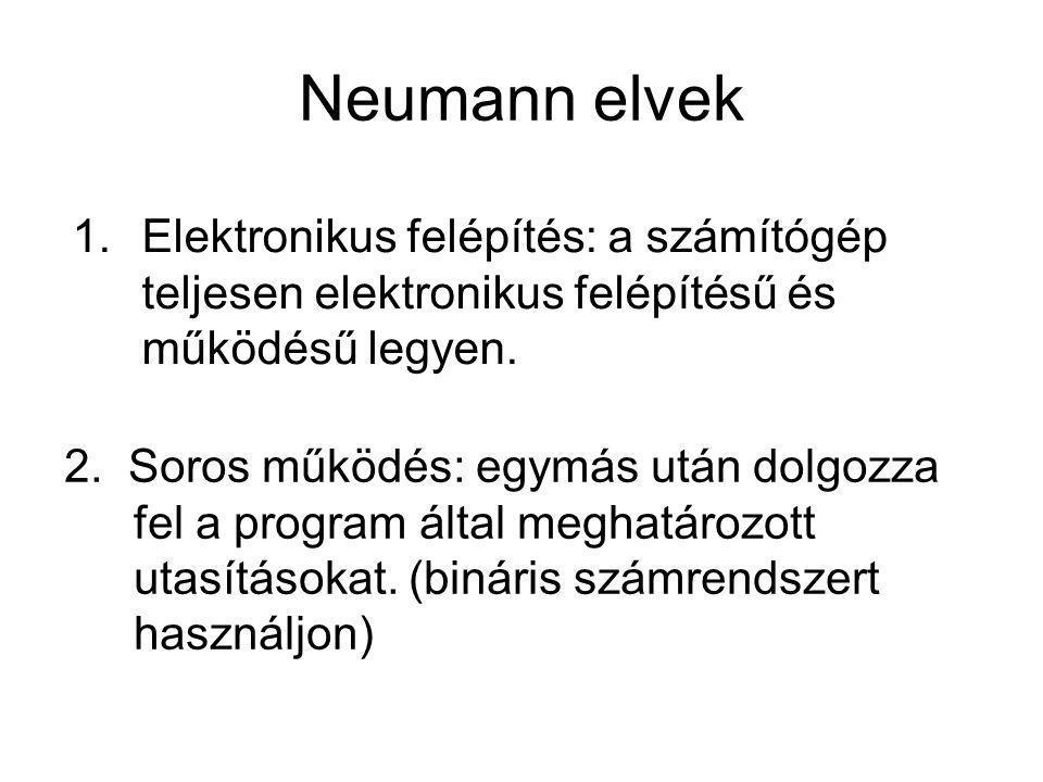 Neumann elvek Elektronikus felépítés: a számítógép teljesen elektronikus felépítésű és működésű legyen.