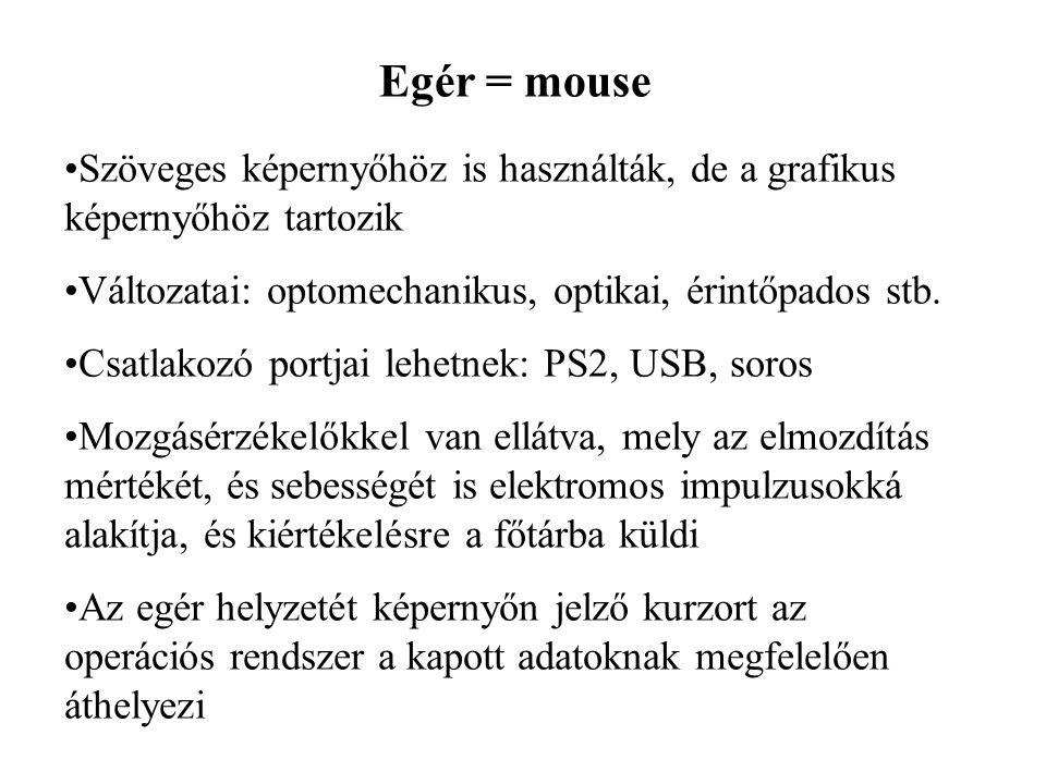 Egér = mouse Szöveges képernyőhöz is használták, de a grafikus képernyőhöz tartozik. Változatai: optomechanikus, optikai, érintőpados stb.