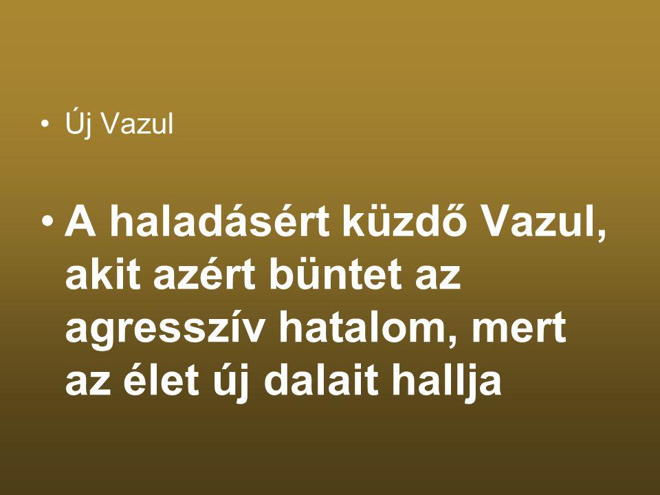 Új Vazul A haladásért küzdő Vazul, akit azért büntet az agresszív hatalom, mert az élet új dalait hallja.