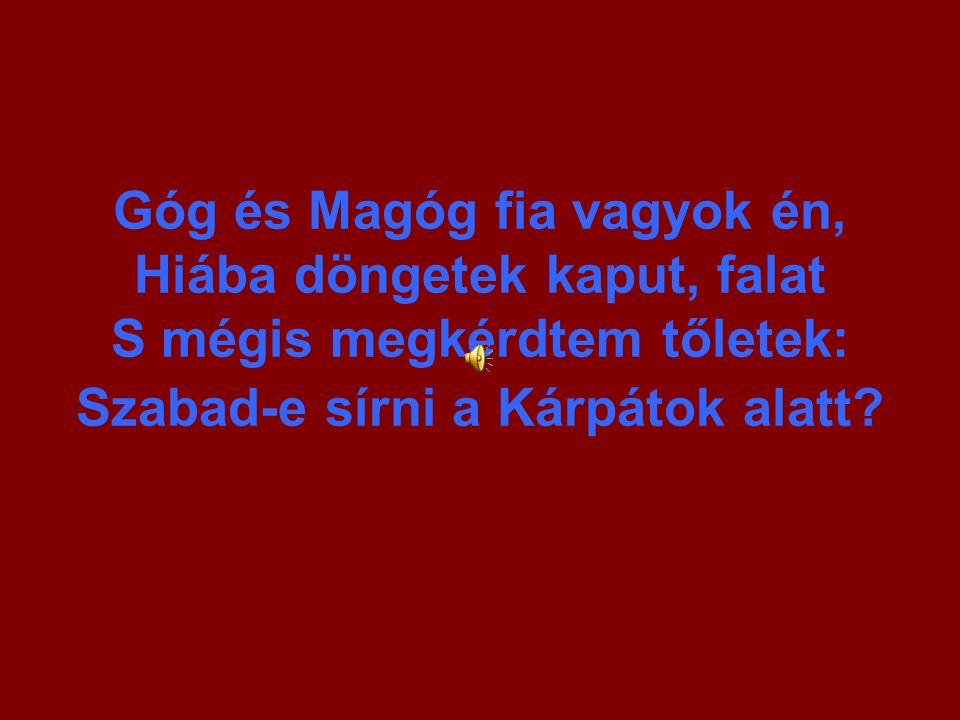 Góg és Magóg fia vagyok én, Hiába döngetek kaput, falat S mégis megkérdtem tőletek: Szabad-e sírni a Kárpátok alatt