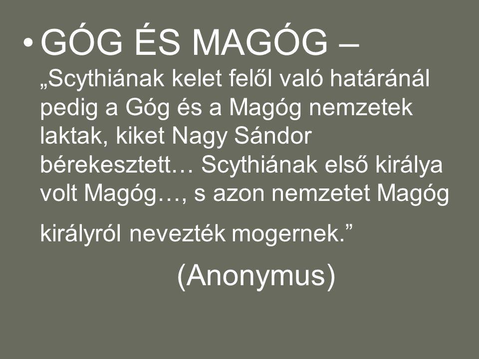 """GÓG ÉS MAGÓG – """"Scythiának kelet felől való határánál pedig a Góg és a Magóg nemzetek laktak, kiket Nagy Sándor bérekesztett… Scythiának első királya volt Magóg…, s azon nemzetet Magóg királyról nevezték mogernek."""