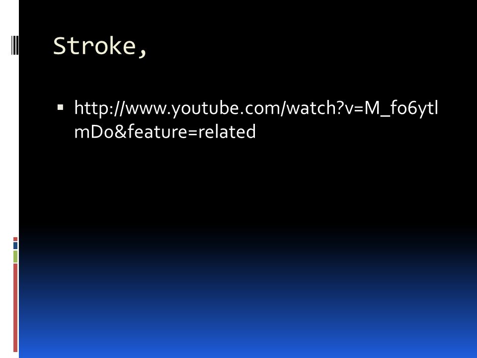 Stroke, http://www.youtube.com/watch v=M_fo6ytl mD0&feature=related