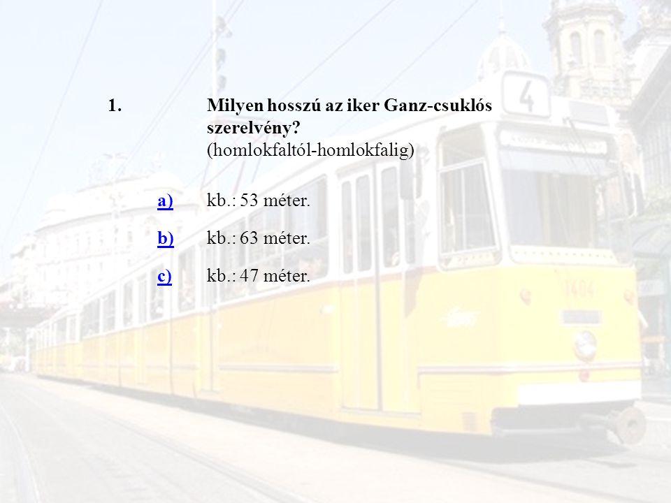 1. Milyen hosszú az iker Ganz-csuklós szerelvény (homlokfaltól-homlokfalig) a) kb.: 53 méter. b)