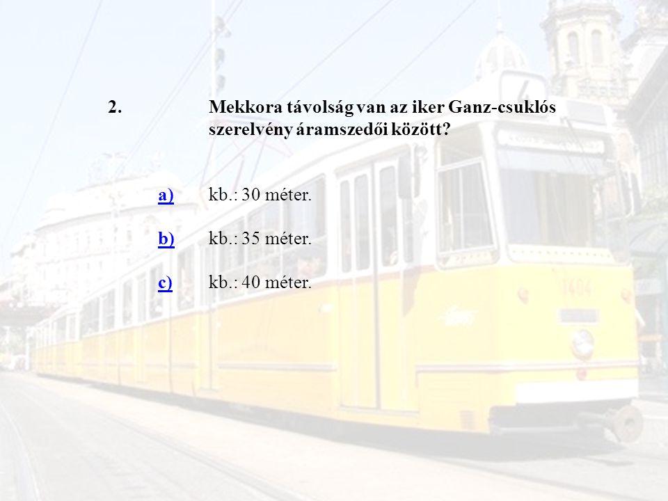 2. Mekkora távolság van az iker Ganz-csuklós szerelvény áramszedői között a) kb.: 30 méter. b)