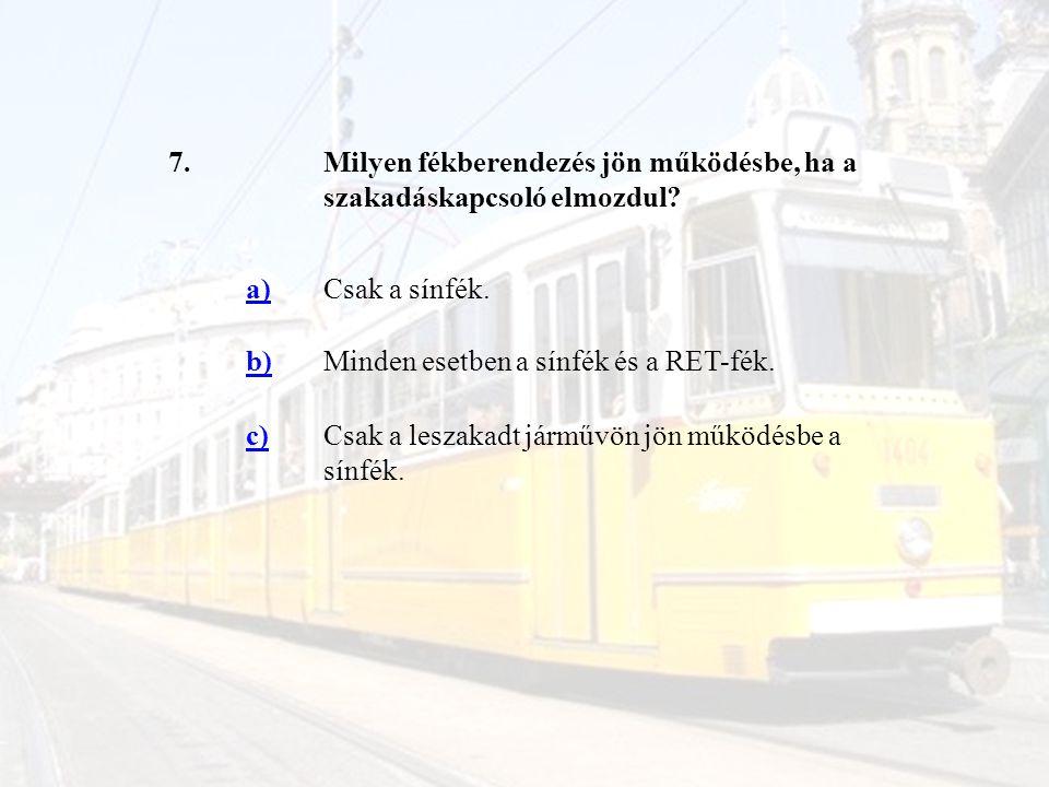 7. Milyen fékberendezés jön működésbe, ha a szakadáskapcsoló elmozdul a) Csak a sínfék. b) Minden esetben a sínfék és a RET-fék.