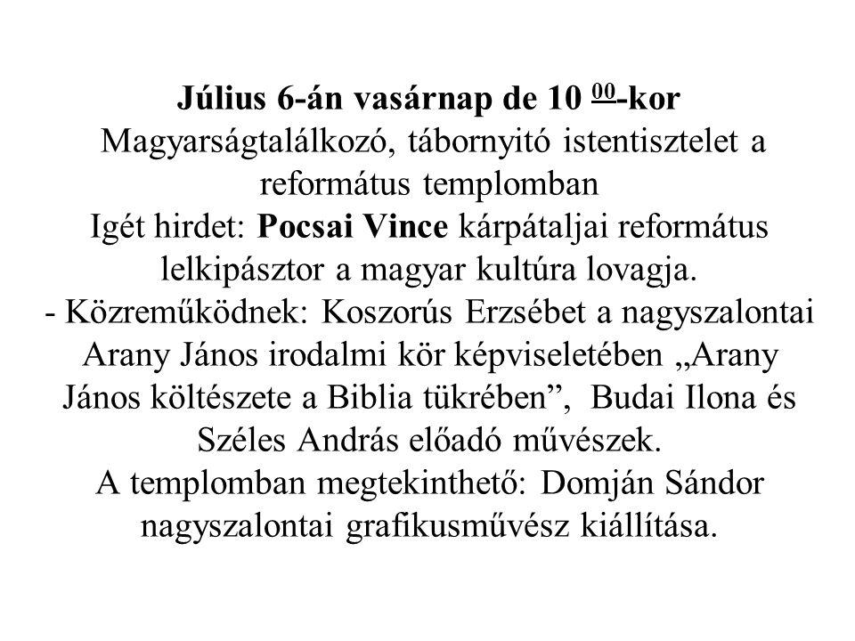 Július 6-án vasárnap de 10 00-kor Magyarságtalálkozó, tábornyitó istentisztelet a református templomban Igét hirdet: Pocsai Vince kárpátaljai református lelkipásztor a magyar kultúra lovagja.