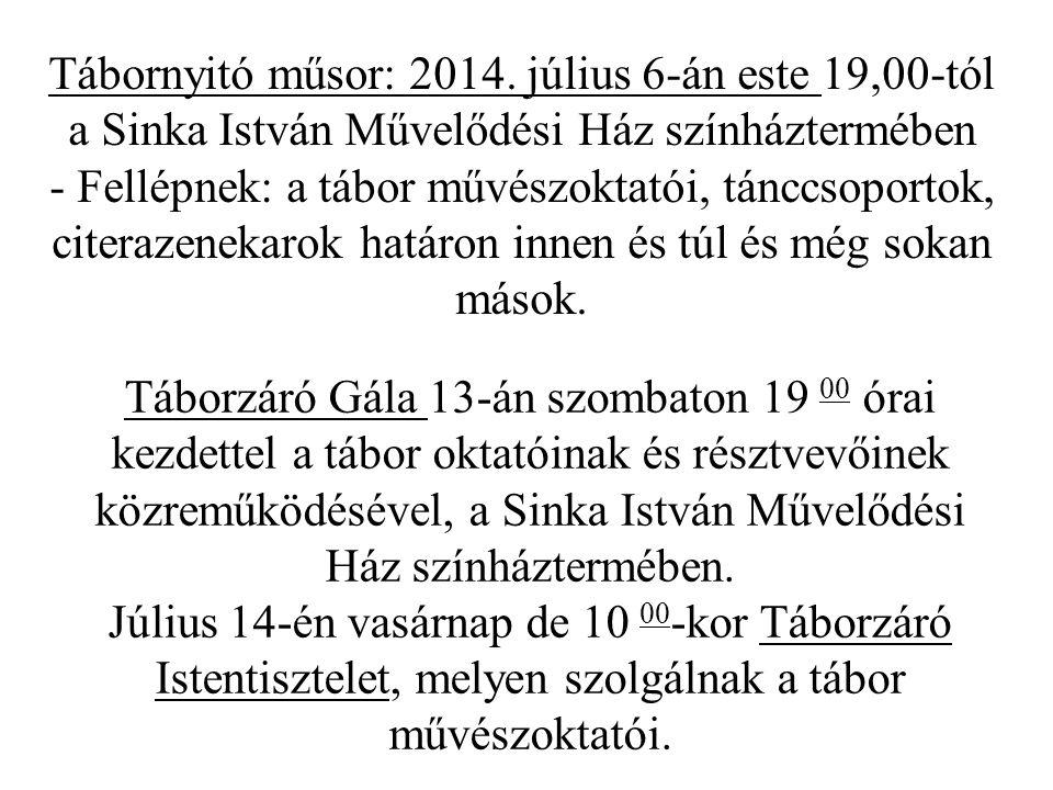 Tábornyitó műsor: 2014. július 6-án este 19,00-tól a Sinka István Művelődési Ház színháztermében - Fellépnek: a tábor művészoktatói, tánccsoportok, citerazenekarok határon innen és túl és még sokan mások.