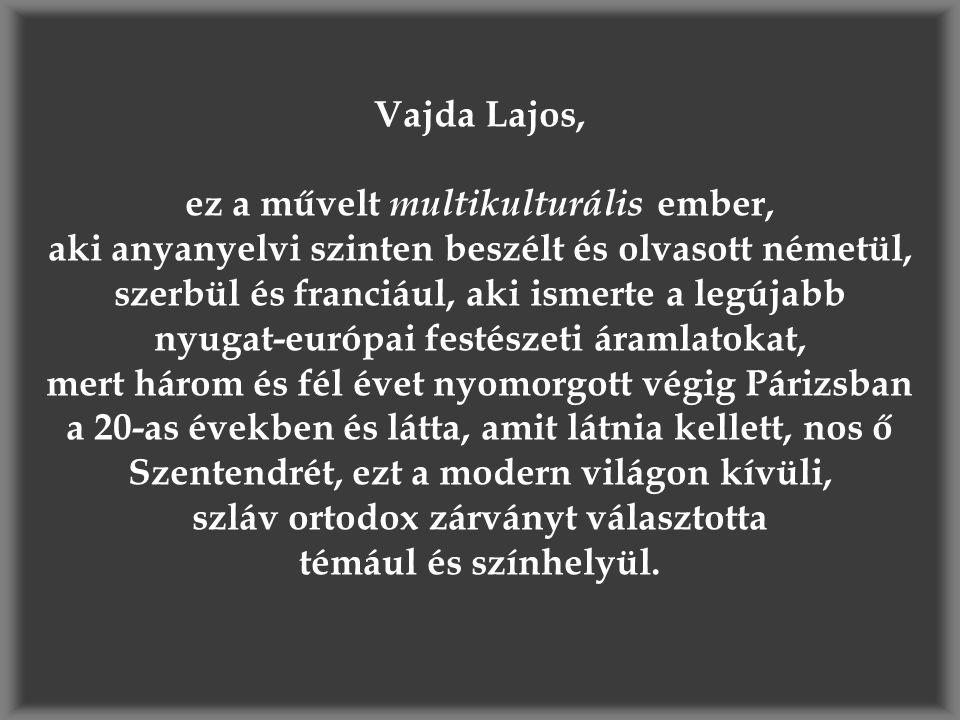 Vajda Lajos, ez a művelt multikulturális ember, aki anyanyelvi szinten beszélt és olvasott németül, szerbül és franciául, aki ismerte a legújabb nyugat-európai festészeti áramlatokat, mert három és fél évet nyomorgott végig Párizsban a 20-as években és látta, amit látnia kellett, nos ő Szentendrét, ezt a modern világon kívüli, szláv ortodox zárványt választotta témául és színhelyül.