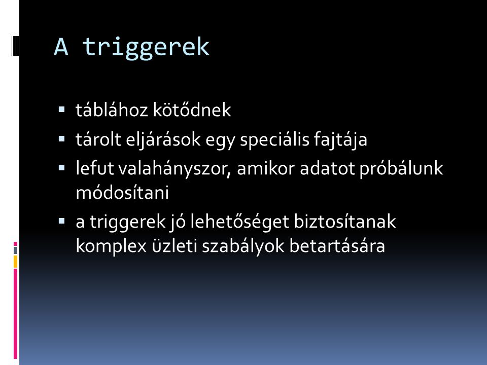 A triggerek táblához kötődnek tárolt eljárások egy speciális fajtája