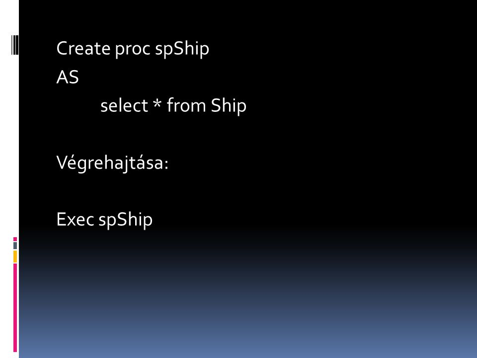 Create proc spShip AS select * from Ship Végrehajtása: Exec spShip