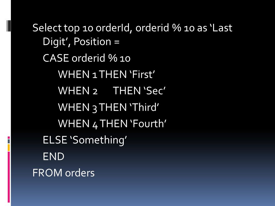 Select top 10 orderId, orderid % 10 as 'Last Digit', Position = CASE orderid % 10 WHEN 1 THEN 'First' WHEN 2 THEN 'Sec' WHEN 3 THEN 'Third' WHEN 4 THEN 'Fourth' ELSE 'Something' END FROM orders