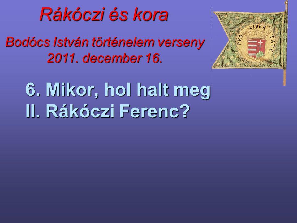6. Mikor, hol halt meg II. Rákóczi Ferenc
