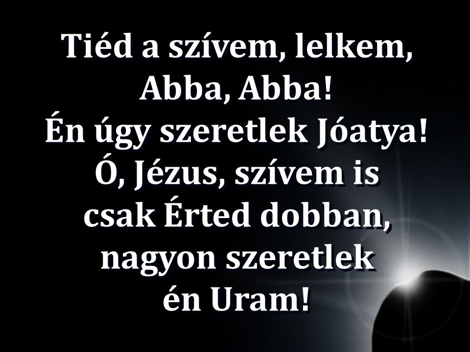 Tiéd a szívem, lelkem, Abba, Abba. Én úgy szeretlek Jóatya