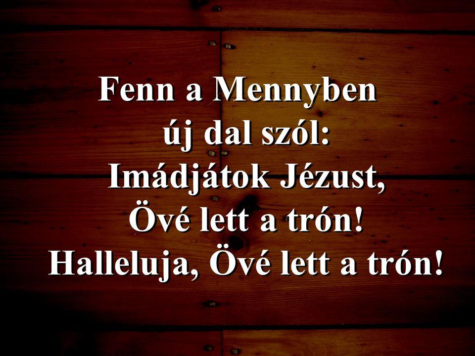 Fenn a Mennyben új dal szól: Imádjátok Jézust, Övé lett a trón