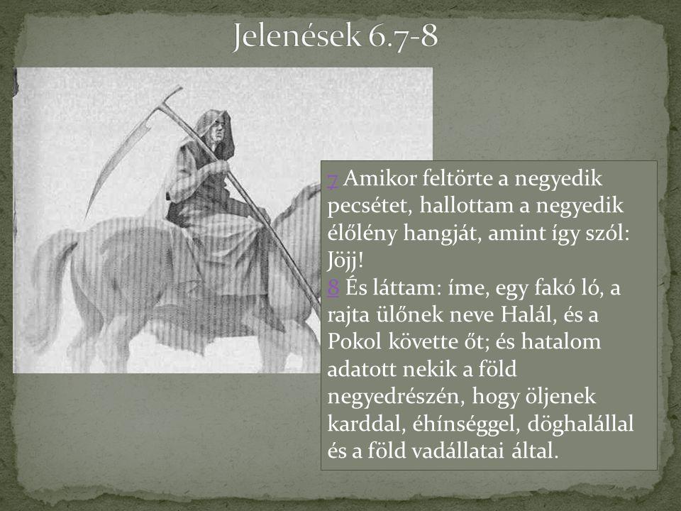 Jelenések 6.7-8 7 Amikor feltörte a negyedik pecsétet, hallottam a negyedik élőlény hangját, amint így szól: Jöjj!