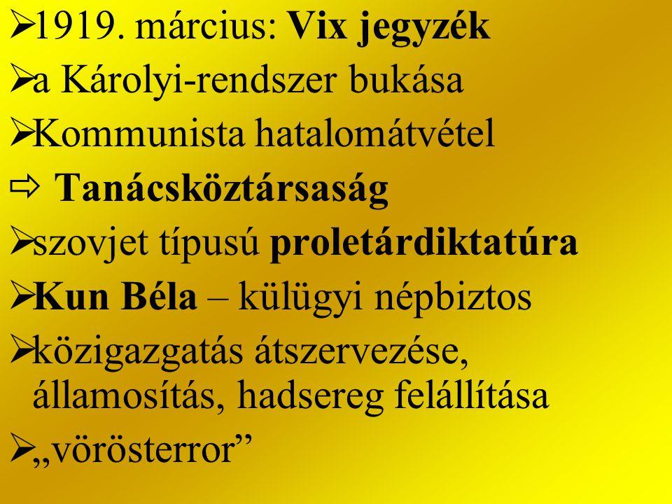 1919. március: Vix jegyzék a Károlyi-rendszer bukása. Kommunista hatalomátvétel.  Tanácsköztársaság.