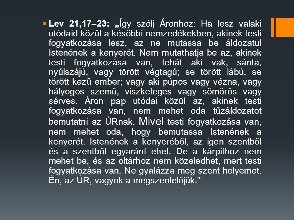 """Lev 21,17–23: """"Így szólj Áronhoz: Ha lesz valaki utódaid közül a későbbi nemzedékekben, akinek testi fogyatkozása lesz, az ne mutassa be áldozatul Istenének a kenyerét. Nem mutathatja be az, akinek testi fogyatkozása van, tehát aki vak, sánta, nyúlszájú, vagy törött végtagú; se törött lábú, se törött kezű ember; vagy aki púpos vagy vézna, vagy hályogos szemű, viszketeges vagy sömörös vagy sérves. Áron pap utódai közül az, akinek testi fogyatkozása van, nem mehet oda tűzáldozatot bemutatni az ÚRnak."""