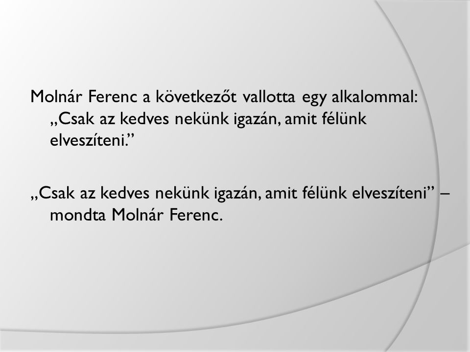 """Molnár Ferenc a következőt vallotta egy alkalommal: """"Csak az kedves nekünk igazán, amit félünk elveszíteni. """"Csak az kedves nekünk igazán, amit félünk elveszíteni – mondta Molnár Ferenc."""