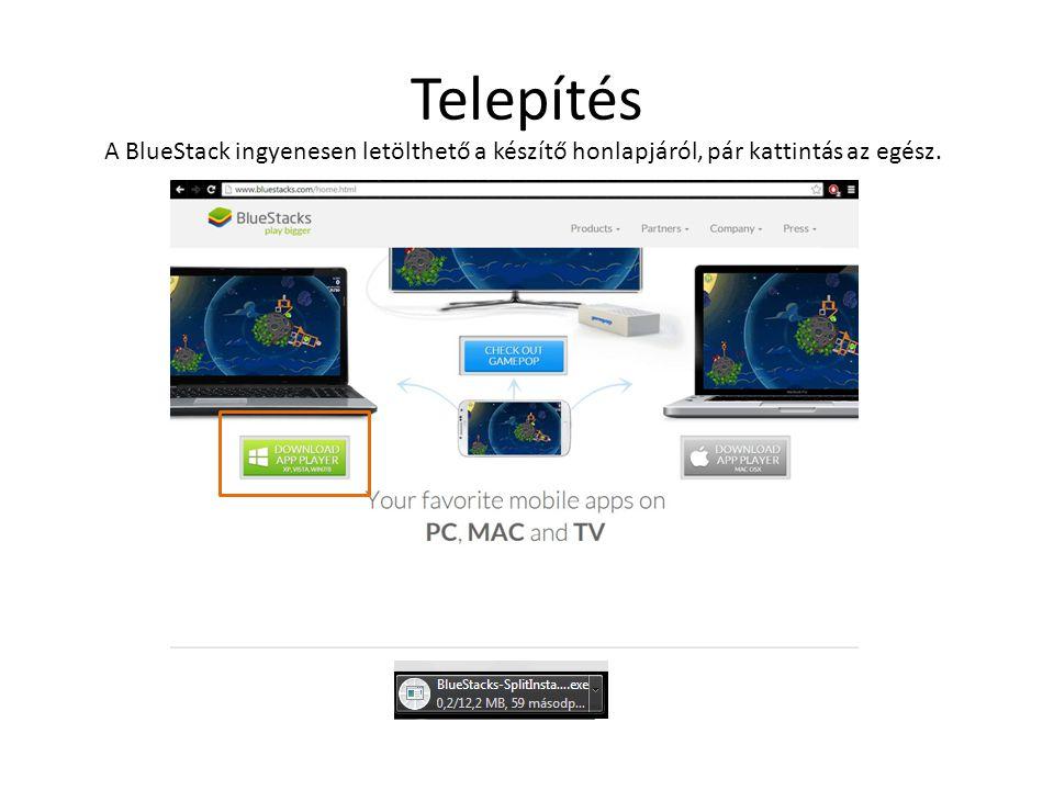 Telepítés A BlueStack ingyenesen letölthető a készítő honlapjáról, pár kattintás az egész.
