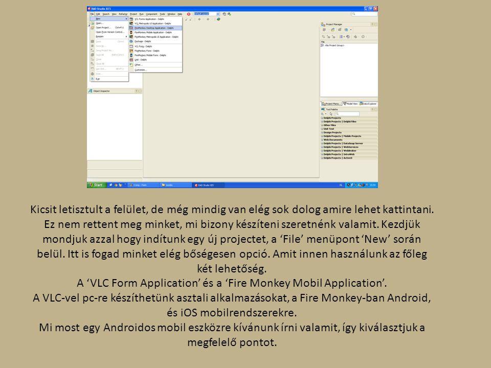 Kicsit letisztult a felület, de még mindig van elég sok dolog amire lehet kattintani. Ez nem rettent meg minket, mi bizony készíteni szeretnénk valamit. Kezdjük mondjuk azzal hogy indítunk egy új projectet, a 'File' menüpont 'New' során belül. Itt is fogad minket elég bőségesen opció. Amit innen használunk az főleg két lehetőség. A 'VLC Form Application' és a 'Fire Monkey Mobil Application'. A VLC-vel pc-re készíthetünk asztali alkalmazásokat, a Fire Monkey-ban Android, és iOS mobilrendszerekre.