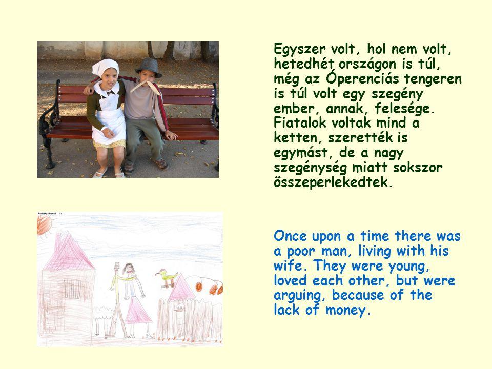 Egyszer volt, hol nem volt, hetedhét országon is túl, még az Óperenciás tengeren is túl volt egy szegény ember, annak, felesége. Fiatalok voltak mind a ketten, szerették is egymást, de a nagy szegénység miatt sokszor összeperlekedtek.