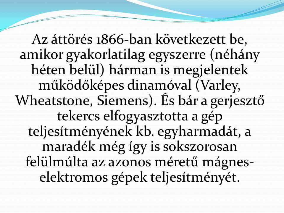 Az áttörés 1866-ban következett be, amikor gyakorlatilag egyszerre (néhány héten belül) hárman is megjelentek működőképes dinamóval (Varley, Wheatstone, Siemens).