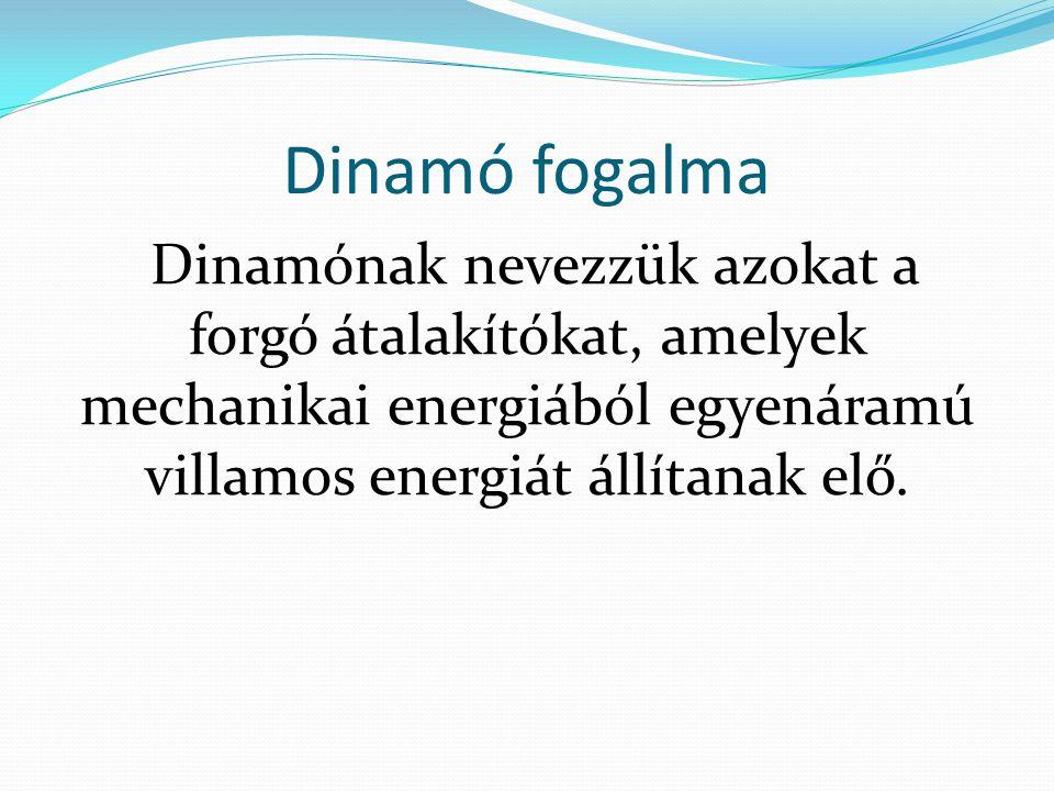 Dinamó fogalma Dinamónak nevezzük azokat a forgó átalakítókat, amelyek mechanikai energiából egyenáramú villamos energiát állítanak elő.
