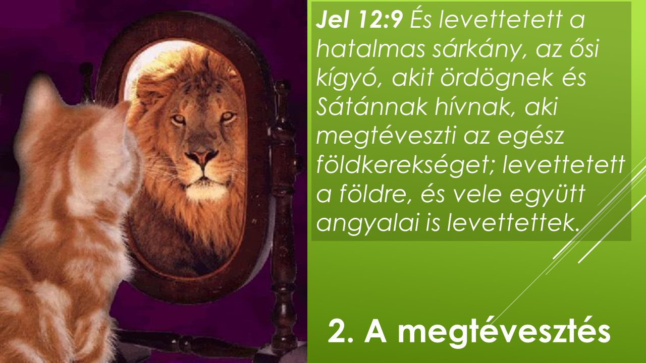 Jel 12:9 És levettetett a hatalmas sárkány, az ősi kígyó, akit ördögnek és Sátánnak hívnak, aki megtéveszti az egész földkerekséget; levettetett a földre, és vele együtt angyalai is levettettek.