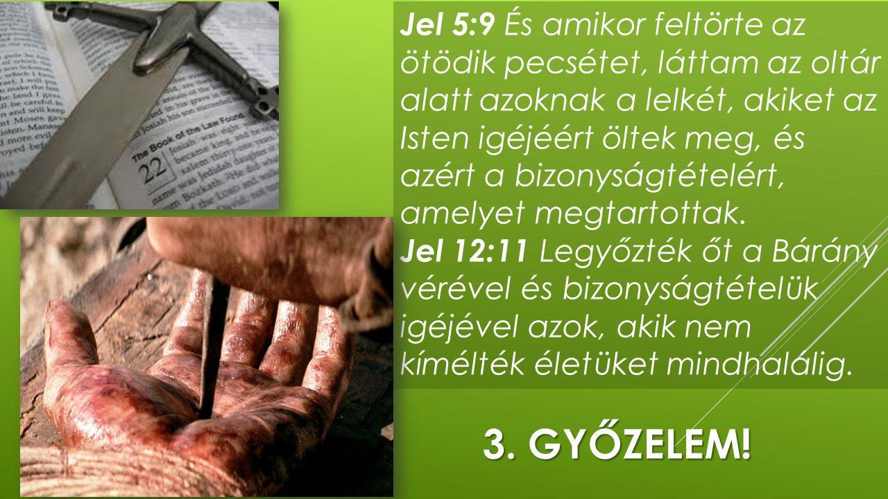 Jel 5:9 És amikor feltörte az ötödik pecsétet, láttam az oltár alatt azoknak a lelkét, akiket az Isten igéjéért öltek meg, és azért a bizonyságtételért, amelyet megtartottak. Jel 12:11 Legyőzték őt a Bárány vérével és bizonyságtételük igéjével azok, akik nem kímélték életüket mindhalálig.