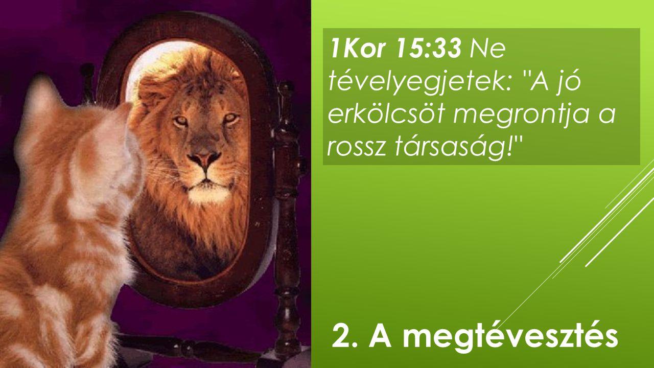 1Kor 15:33 Ne tévelyegjetek: A jó erkölcsöt megrontja a rossz társaság!