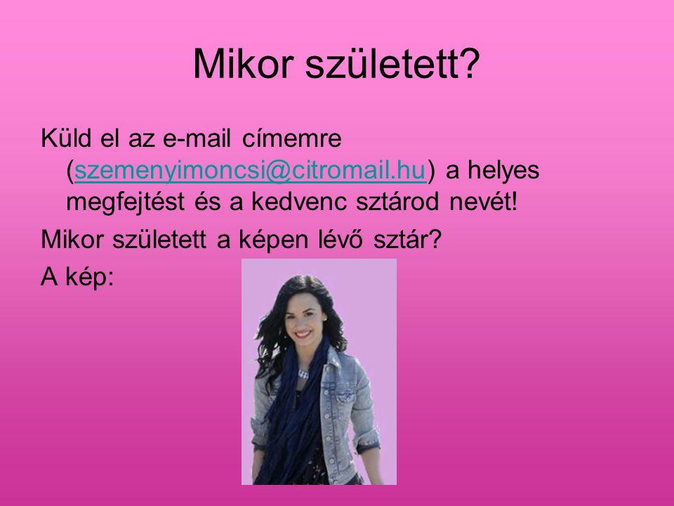 Mikor született Küld el az e-mail címemre (szemenyimoncsi@citromail.hu) a helyes megfejtést és a kedvenc sztárod nevét!