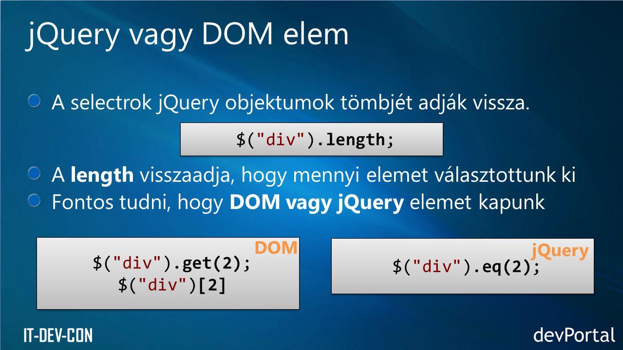 jQuery vagy DOM elem A selectrok jQuery objektumok tömbjét adják vissza. A length visszaadja, hogy mennyi elemet választottunk ki.