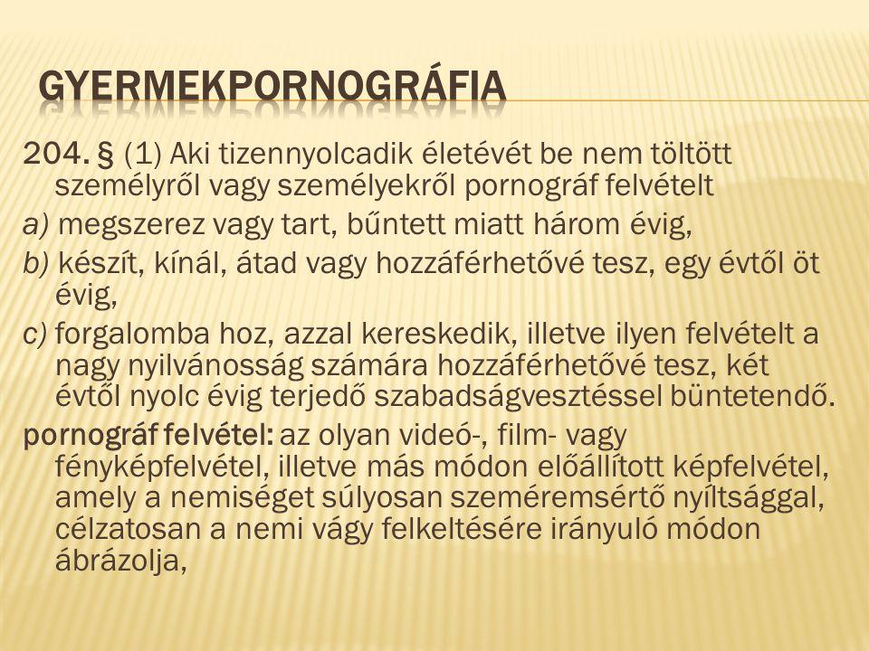 Gyermekpornográfia 204. § (1) Aki tizennyolcadik életévét be nem töltött személyről vagy személyekről pornográf felvételt.