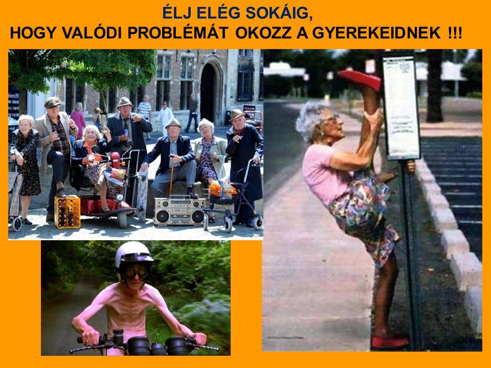 ÉLJ ELÉG SOKÁIG, HOGY VALÓDI PROBLÉMÁT OKOZZ A GYEREKEIDNEK !!!