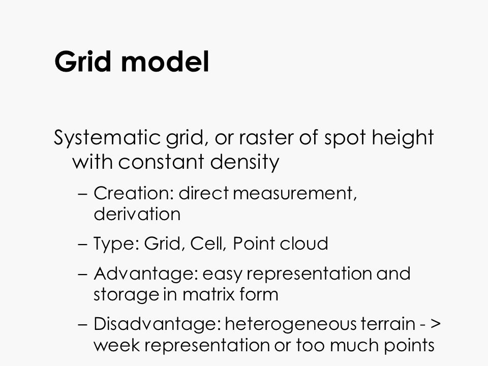 Grid model Systematic grid, or raster of spot height with constant density. Creation: direct measurement, derivation.