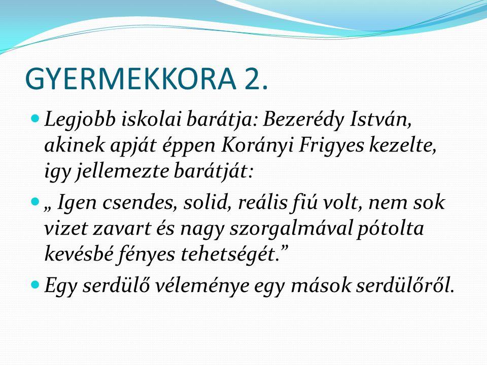 GYERMEKKORA 2. Legjobb iskolai barátja: Bezerédy István, akinek apját éppen Korányi Frigyes kezelte, igy jellemezte barátját:
