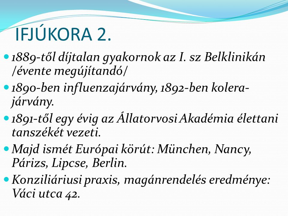IFJÚKORA 2. 1889-től díjtalan gyakornok az I. sz Belklinikán /évente megújítandó/ 1890-ben influenzajárvány, 1892-ben kolera-járvány.