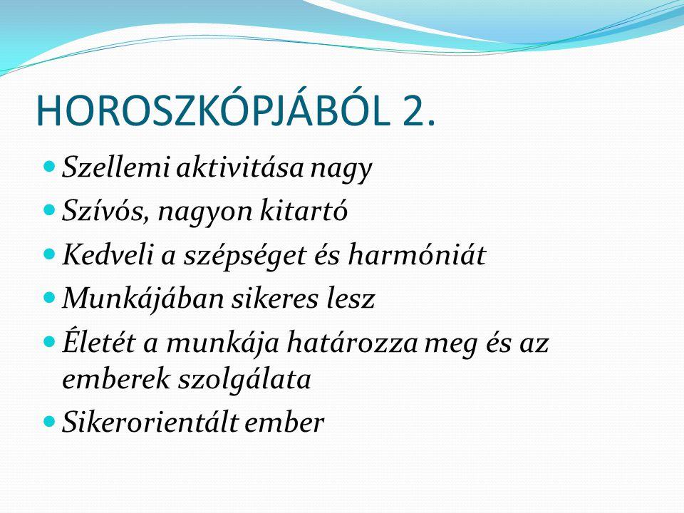 HOROSZKÓPJÁBÓL 2. Szellemi aktivitása nagy Szívós, nagyon kitartó