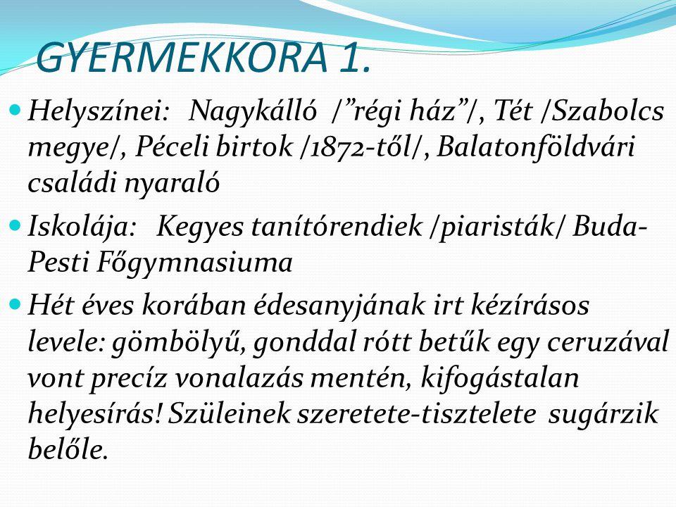 GYERMEKKORA 1. Helyszínei: Nagykálló / régi ház /, Tét /Szabolcs megye/, Péceli birtok /1872-től/, Balatonföldvári családi nyaraló.