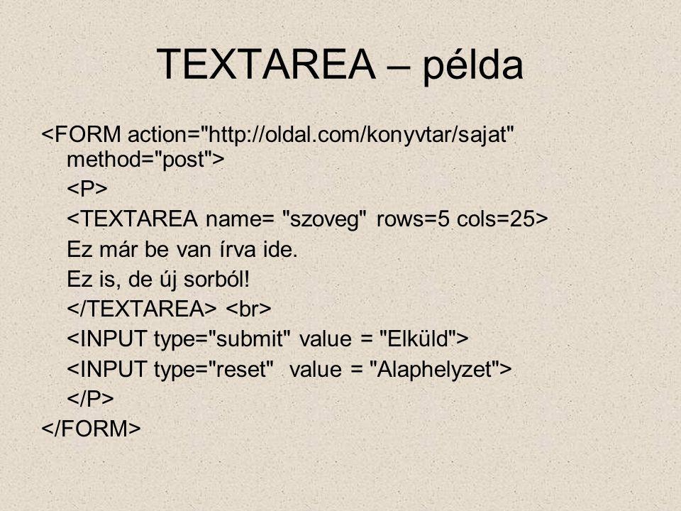 TEXTAREA – példa <FORM action= http://oldal.com/konyvtar/sajat method= post > <P> <TEXTAREA name= szoveg rows=5 cols=25>