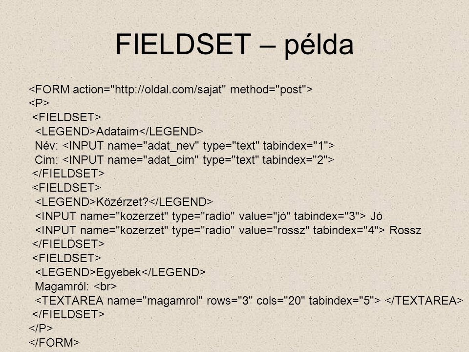 FIELDSET – példa <FORM action= http://oldal.com/sajat method= post > <P> <FIELDSET> <LEGEND>Adataim</LEGEND>