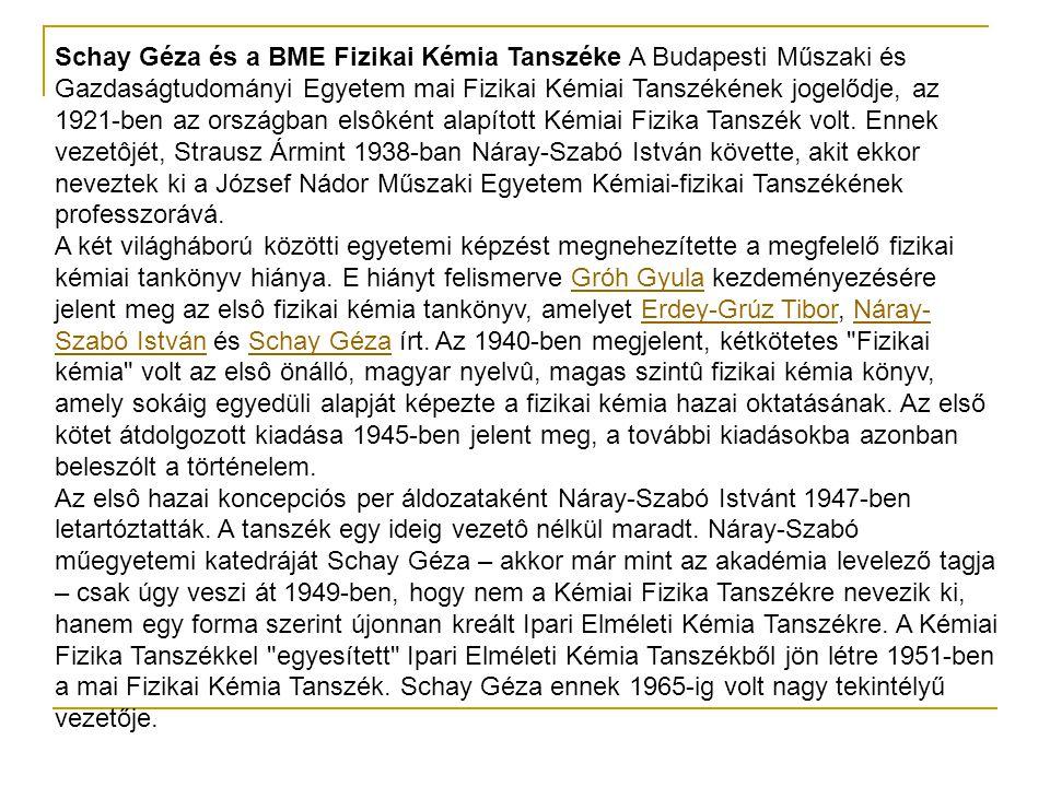 Schay Géza és a BME Fizikai Kémia Tanszéke A Budapesti Műszaki és Gazdaságtudományi Egyetem mai Fizikai Kémiai Tanszékének jogelődje, az 1921-ben az országban elsôként alapított Kémiai Fizika Tanszék volt. Ennek vezetôjét, Strausz Ármint 1938-ban Náray-Szabó István követte, akit ekkor neveztek ki a József Nádor Műszaki Egyetem Kémiai-fizikai Tanszékének professzorává. A két világháború közötti egyetemi képzést megnehezítette a megfelelő fizikai kémiai tankönyv hiánya. E hiányt felismerve Gróh Gyula kezdeményezésére jelent meg az elsô fizikai kémia tankönyv, amelyet Erdey-Grúz Tibor, Náray-Szabó István és Schay Géza írt. Az 1940-ben megjelent, kétkötetes Fizikai kémia volt az elsô önálló, magyar nyelvû, magas szintû fizikai kémia könyv, amely sokáig egyedüli alapját képezte a fizikai kémia hazai oktatásának. Az első kötet átdolgozott kiadása 1945-ben jelent meg, a további kiadásokba azonban beleszólt a történelem.