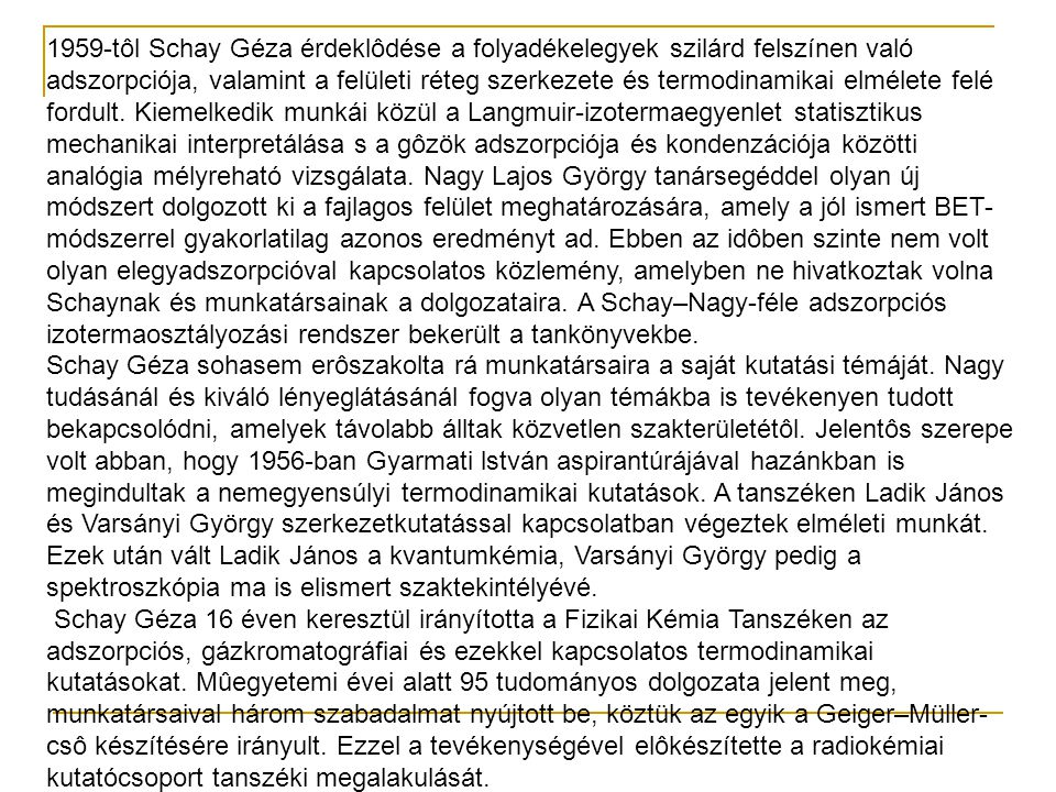1959-tôl Schay Géza érdeklôdése a folyadékelegyek szilárd felszínen való adszorpciója, valamint a felületi réteg szerkezete és termodinamikai elmélete felé fordult. Kiemelkedik munkái közül a Langmuir-izotermaegyenlet statisztikus mechanikai interpretálása s a gôzök adszorpciója és kondenzációja közötti analógia mélyreható vizsgálata. Nagy Lajos György tanársegéddel olyan új módszert dolgozott ki a fajlagos felület meghatározására, amely a jól ismert BET-módszerrel gyakorlatilag azonos eredményt ad. Ebben az idôben szinte nem volt olyan elegyadszorpcióval kapcsolatos közlemény, amelyben ne hivatkoztak volna Schaynak és munkatársainak a dolgozataira. A Schay–Nagy-féle adszorpciós izotermaosztályozási rendszer bekerült a tankönyvekbe.