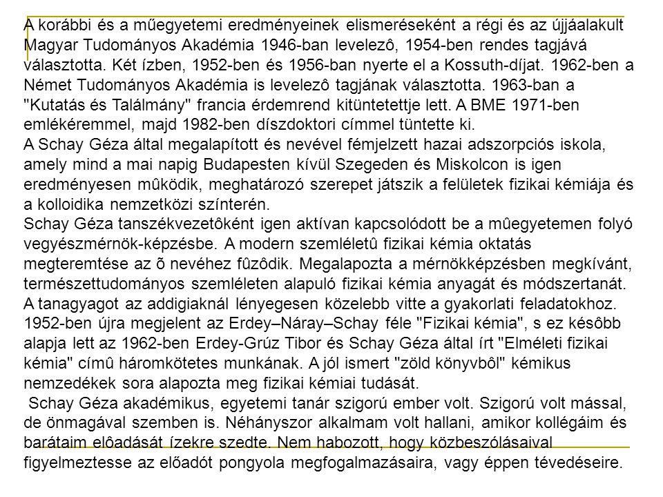 A korábbi és a műegyetemi eredményeinek elismeréseként a régi és az újjáalakult Magyar Tudományos Akadémia 1946-ban levelezô, 1954-ben rendes tagjává választotta. Két ízben, 1952-ben és 1956-ban nyerte el a Kossuth-díjat. 1962-ben a Német Tudományos Akadémia is levelezô tagjának választotta. 1963-ban a Kutatás és Találmány francia érdemrend kitüntetettje lett. A BME 1971-ben emlékéremmel, majd 1982-ben díszdoktori címmel tüntette ki.